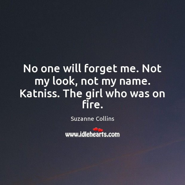 Image, No one will forget me. Not my look, not my name. Katniss. The girl who was on fire.