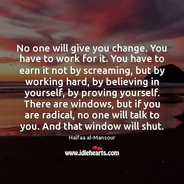 No one will give you change. You have to work for it. Image