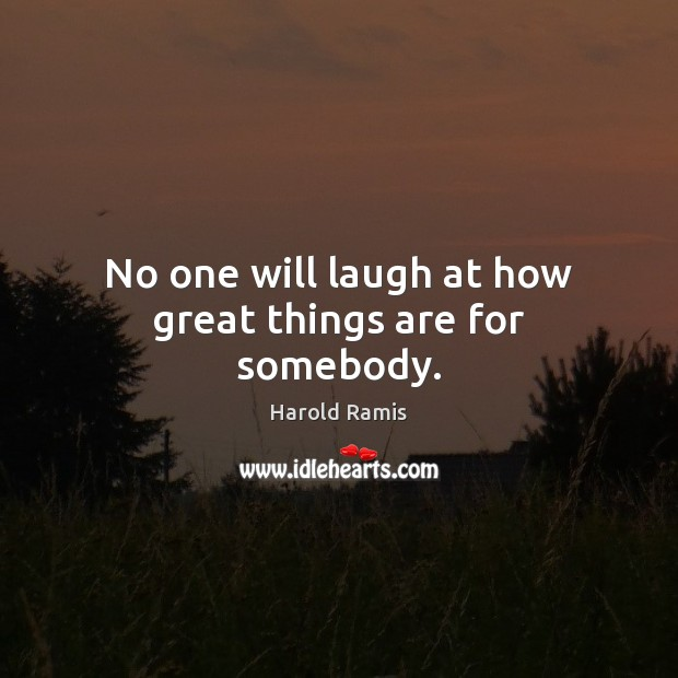 No one will laugh at how great things are for somebody. Image