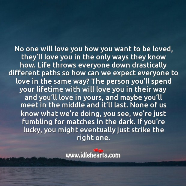 No one will love you how you want to be loved, they'll love you in the only ways they know. To Be Loved Quotes Image