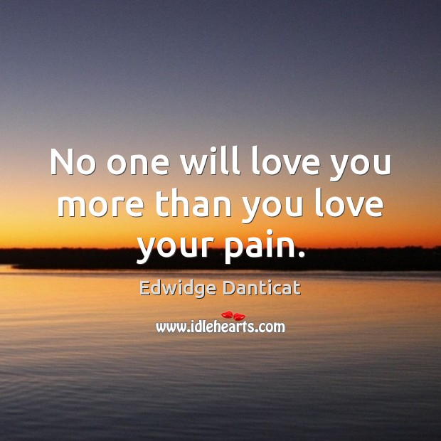No one will love you more than you love your pain. Edwidge Danticat Picture Quote
