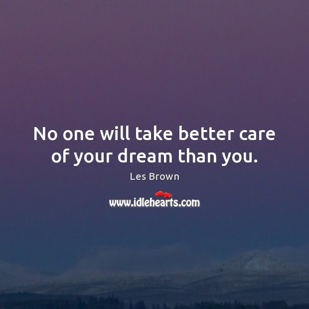 No one will take better care of your dream than you. Les Brown Picture Quote