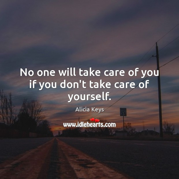 No one will take care of you if you don't take care of yourself. Alicia Keys Picture Quote