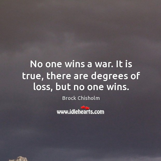 No one wins a war. It is true, there are degrees of loss, but no one wins. Image