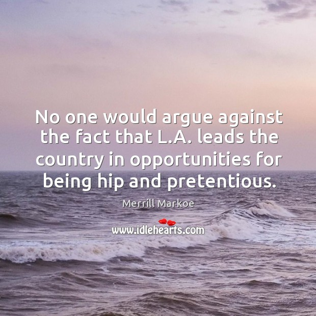 No one would argue against the fact that l.a. Leads the country in opportunities for being hip and pretentious. Merrill Markoe Picture Quote