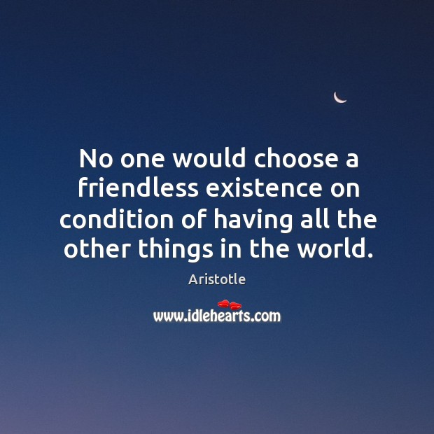 Image about No one would choose a friendless existence on condition of having all the other things in the world.