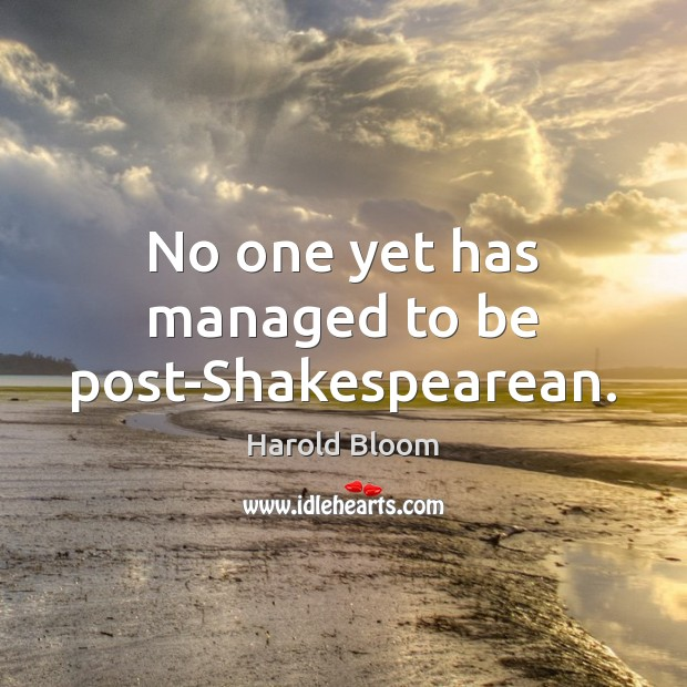 No one yet has managed to be post-Shakespearean. Harold Bloom Picture Quote