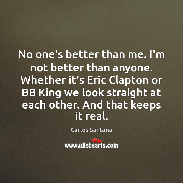No one's better than me. I'm not better than anyone. Whether it's Image