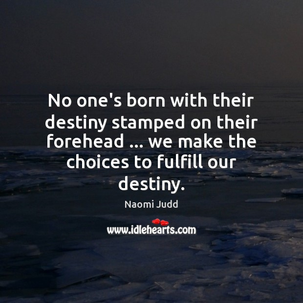 No one's born with their destiny stamped on their forehead … we make Naomi Judd Picture Quote