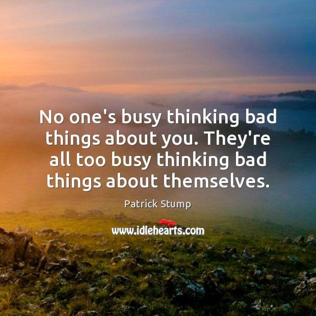 No one's busy thinking bad things about you. They're all too busy Image