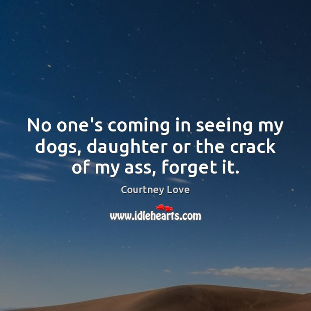 No one's coming in seeing my dogs, daughter or the crack of my ass, forget it. Courtney Love Picture Quote