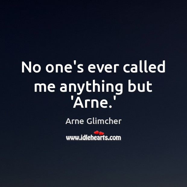 Image, No one's ever called me anything but 'Arne.'