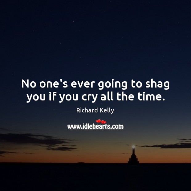 No one's ever going to shag you if you cry all the time. Image