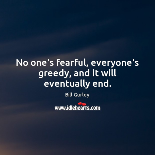 Image, No one's fearful, everyone's greedy, and it will eventually end.