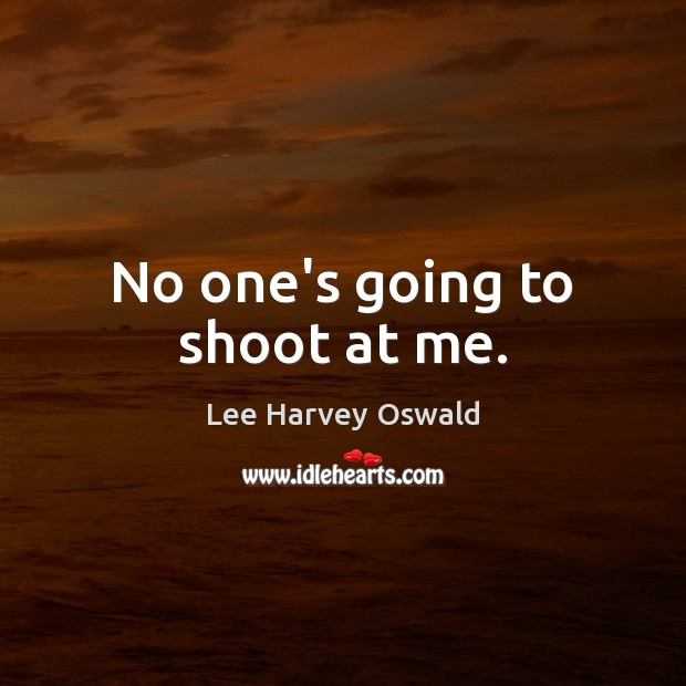 No one's going to shoot at me. Image