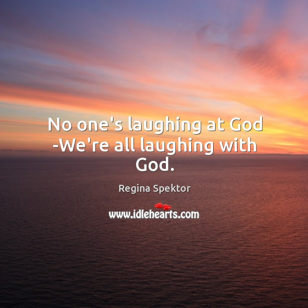 No one's laughing at God -We're all laughing with God. Image
