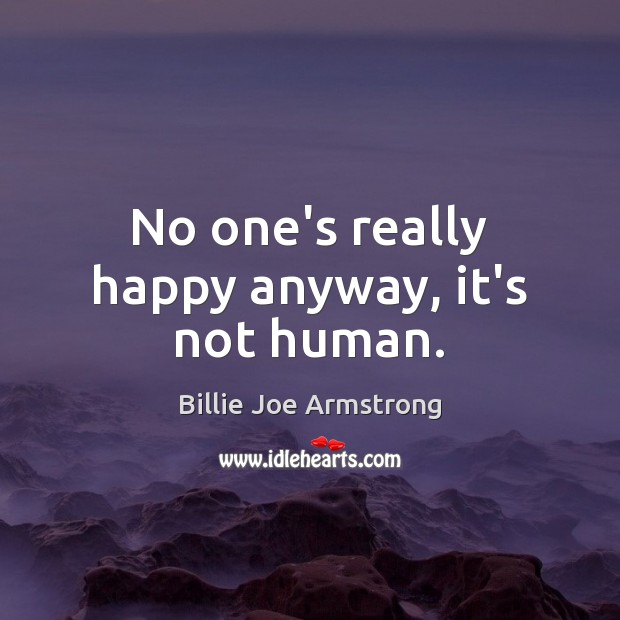 No one's really happy anyway, it's not human. Billie Joe Armstrong Picture Quote