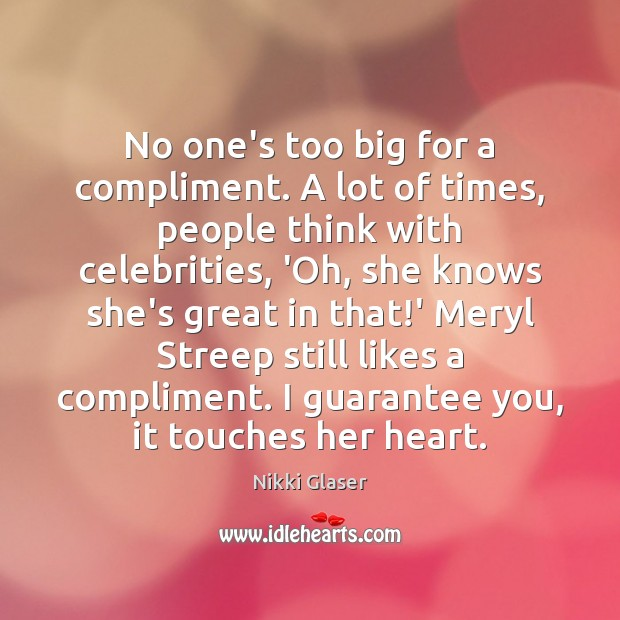 No one's too big for a compliment. A lot of times, people Image