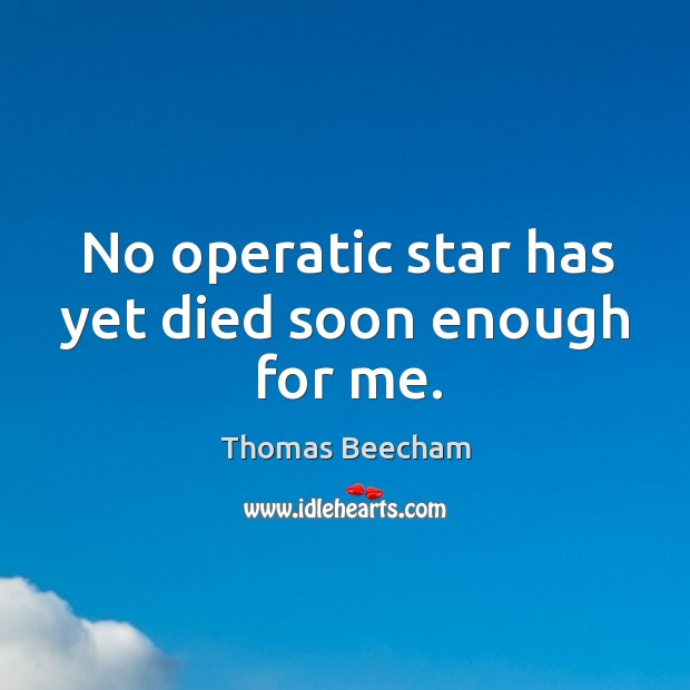 No operatic star has yet died soon enough for me. Thomas Beecham Picture Quote