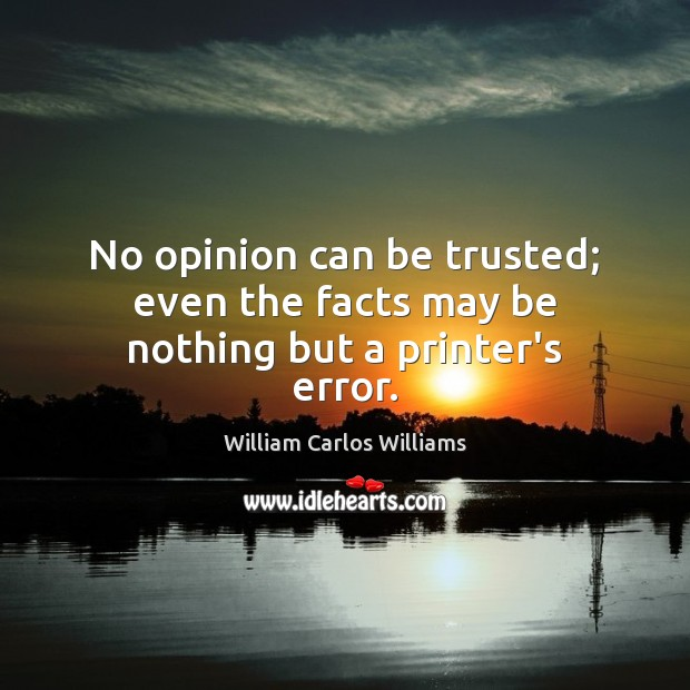 No opinion can be trusted; even the facts may be nothing but a printer's error. William Carlos Williams Picture Quote