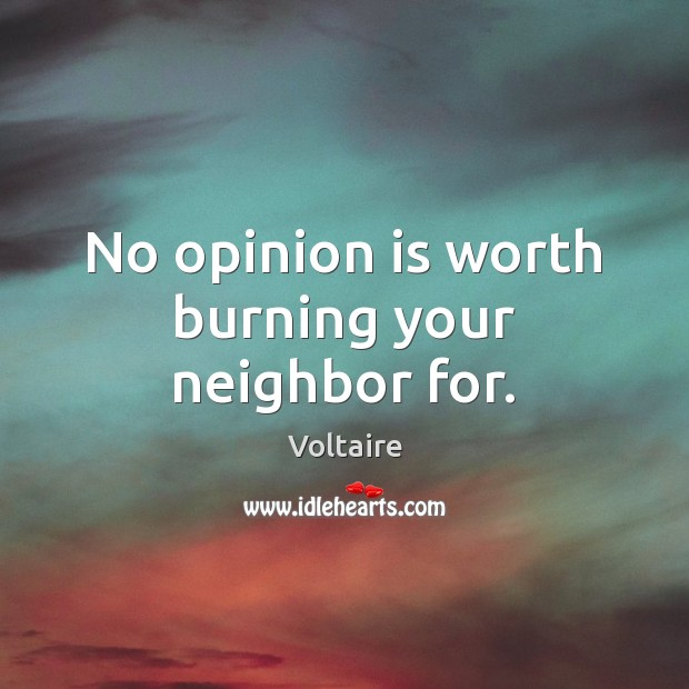 Image, No opinion is worth burning your neighbor for.