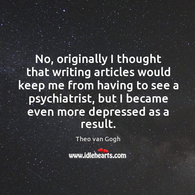 No, originally I thought that writing articles would keep me from having to see a psychiatrist Image
