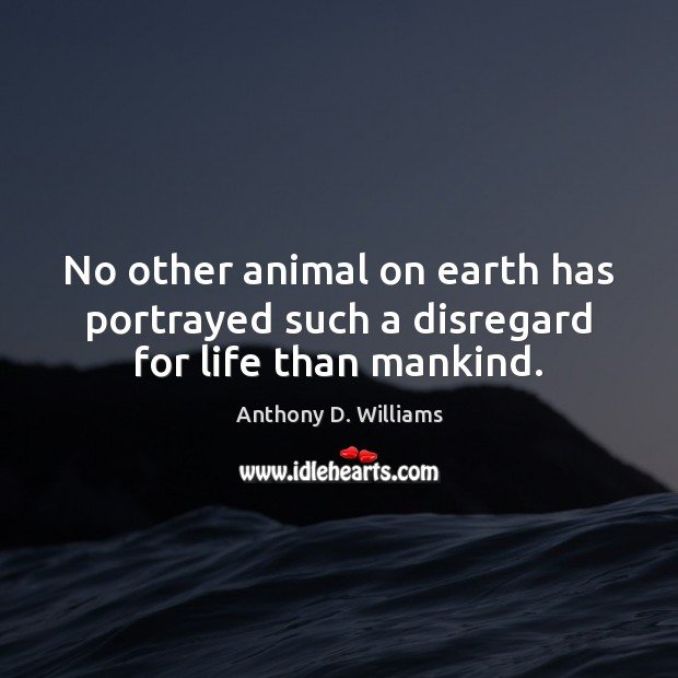 No other animal on earth has portrayed such a disregard for life than mankind. Earth Quotes Image