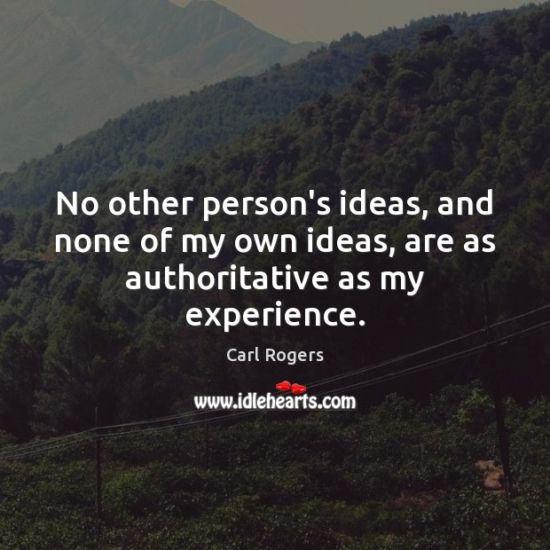 No other person's ideas, and none of my own ideas, are as authoritative as my experience. Image