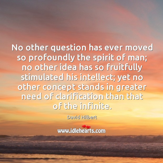 No other question has ever moved so profoundly the spirit of man; no other idea has David Hilbert Picture Quote