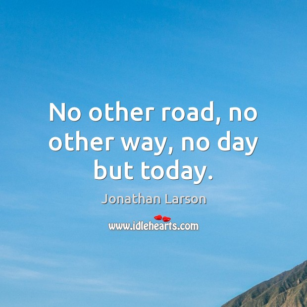 No other road, no other way, no day but today. Image