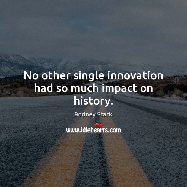 No other single innovation had so much impact on history. Rodney Stark Picture Quote