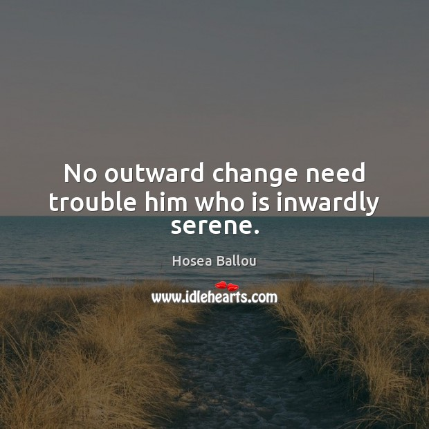 Hosea Ballou Picture Quote image saying: No outward change need trouble him who is inwardly serene.
