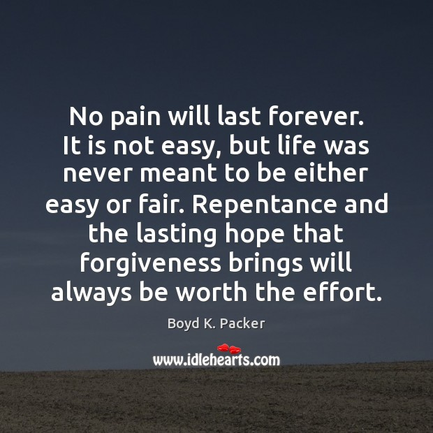 No pain will last forever. It is not easy, but life was Boyd K. Packer Picture Quote