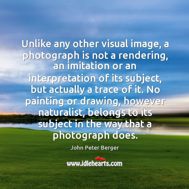 No painting or drawing, however naturalist, belongs to its subject in the way that a photograph does. Image