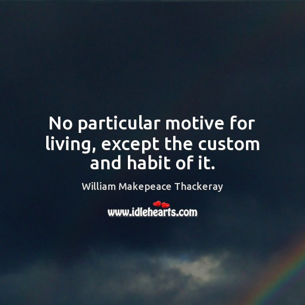 No particular motive for living, except the custom and habit of it. William Makepeace Thackeray Picture Quote