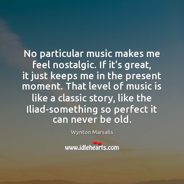 No particular music makes me feel nostalgic. If it's great, it just Wynton Marsalis Picture Quote