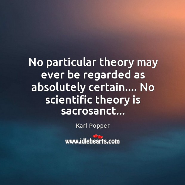 No particular theory may ever be regarded as absolutely certain…. No scientific Image