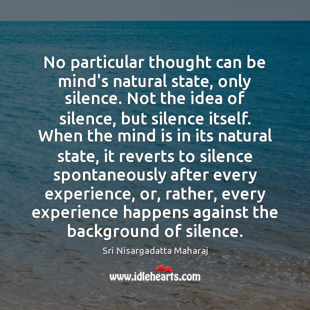 No particular thought can be mind's natural state, only silence. Not the Sri Nisargadatta Maharaj Picture Quote