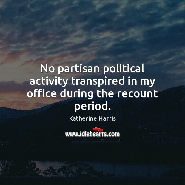 Image, No partisan political activity transpired in my office during the recount period.
