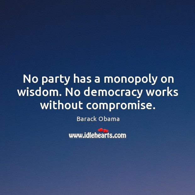 Image, No party has a monopoly on wisdom. No democracy works without compromise.