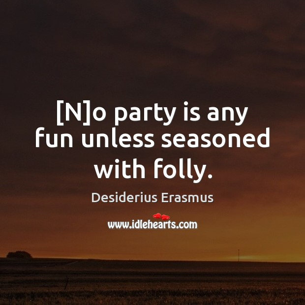 [N]o party is any fun unless seasoned with folly. Desiderius Erasmus Picture Quote