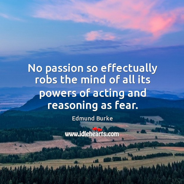 No passion so effectually robs the mind of all its powers of acting and reasoning as fear. Image