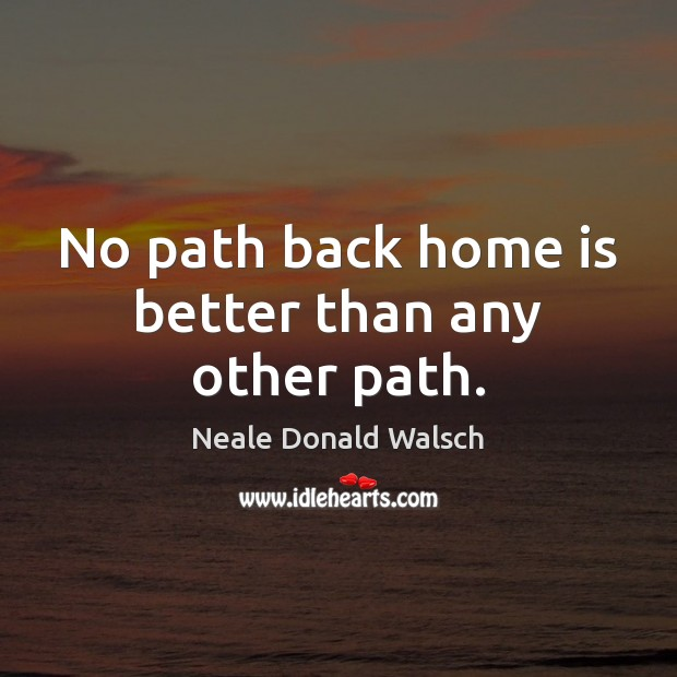 No path back home is better than any other path. Neale Donald Walsch Picture Quote