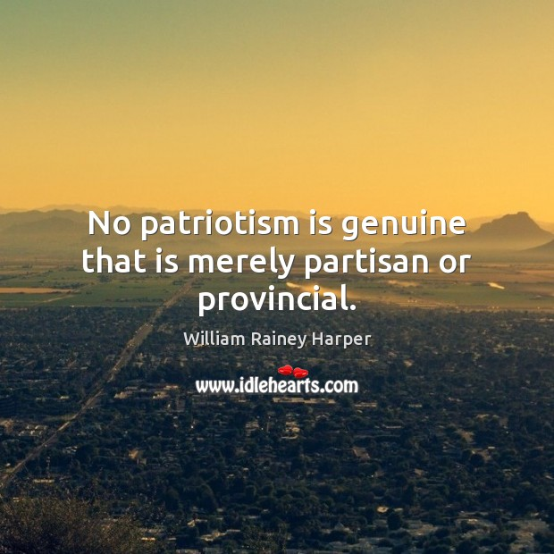 No patriotism is genuine that is merely partisan or provincial. Patriotism Quotes Image