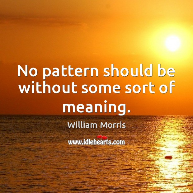 No pattern should be without some sort of meaning. William Morris Picture Quote