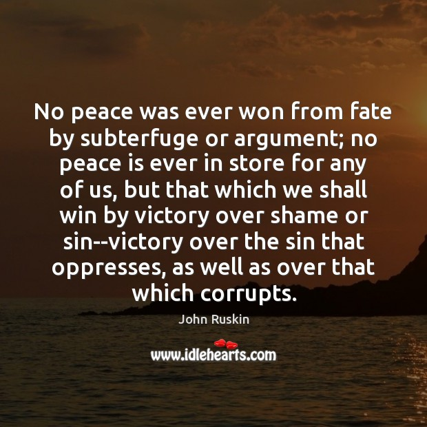 No peace was ever won from fate by subterfuge or argument; no John Ruskin Picture Quote