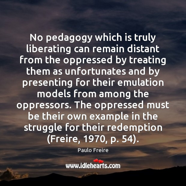 No pedagogy which is truly liberating can remain distant from the oppressed Paulo Freire Picture Quote