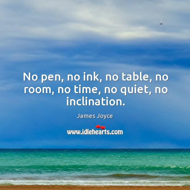 No pen, no ink, no table, no room, no time, no quiet, no inclination. Image