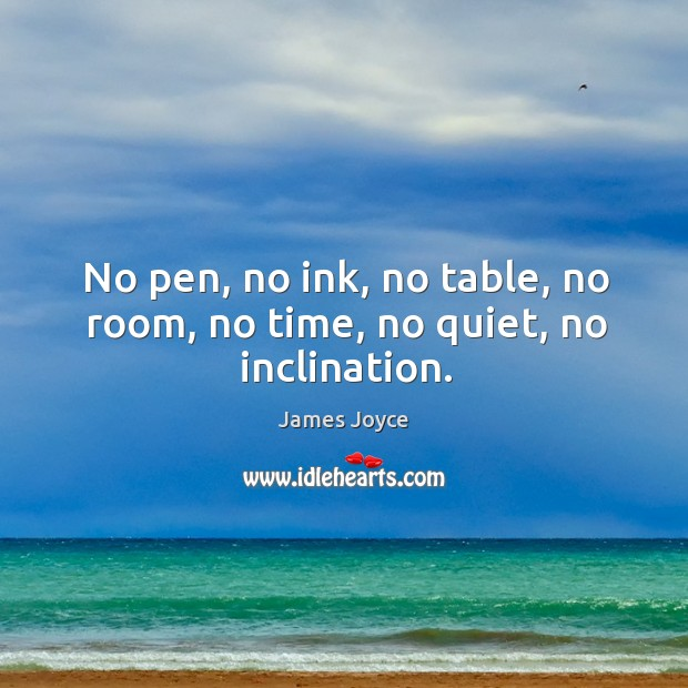No pen, no ink, no table, no room, no time, no quiet, no inclination. Image