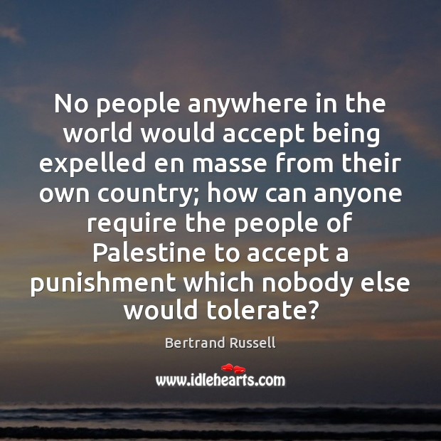 No people anywhere in the world would accept being expelled en masse Bertrand Russell Picture Quote